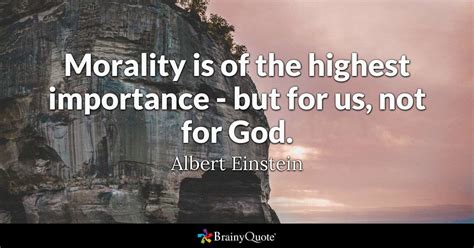 Albert Einstein - Morality is of the highest importance